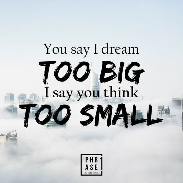 You say I dream TOO BIG I say ... | Tasse